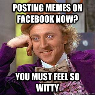 An image of a Willy Wonka meme with the quotation Posting memes on facbook now, You must feel so witty